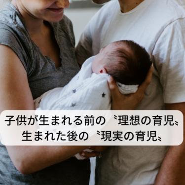 子供が生まれる前の〝理想の育児〟生まれた後の〝現実の育児〟